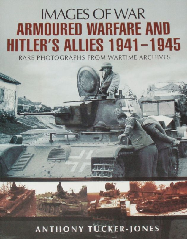 Armoured Warfare and Hitler's Allies 1941-1945, by Anthony Tucker Jones, subtitled 'Images of War - Rare Photographs from Wartime Archives'